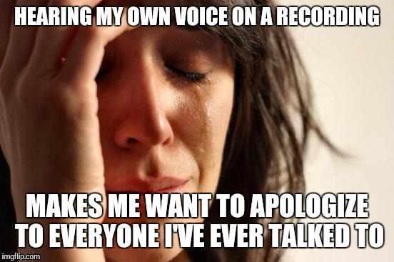 First World Problems Meme | HEARING MY OWN VOICE ON A RECORDING MAKES ME WANT TO APOLOGIZE TO EVERYONE I'VE EVER TALKED TO | image tagged in memes,first world problems | made w/ Imgflip meme maker