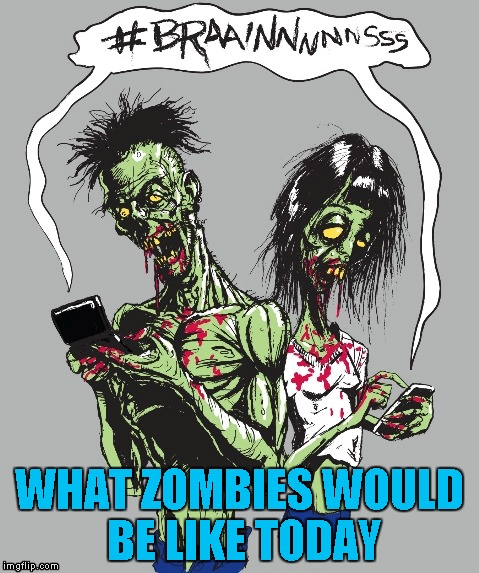 Technology, seems like once you have it, you can't live without it. | WHAT ZOMBIES WOULD BE LIKE TODAY | image tagged in modern day zombies,memes,zombies,funny,can't live without technology | made w/ Imgflip meme maker