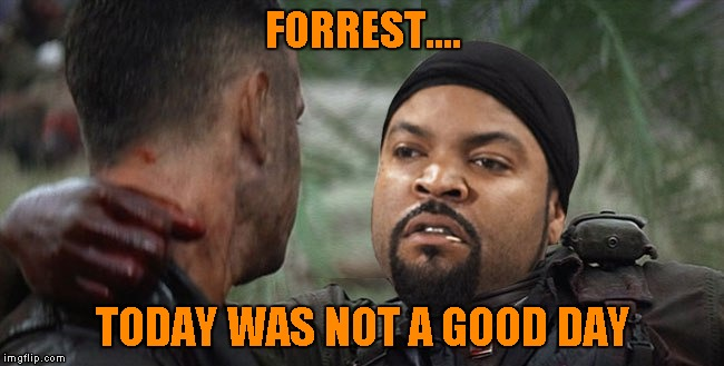 And that's all I have to say about that... | FORREST.... TODAY WAS NOT A GOOD DAY | image tagged in forrest gump  ice cube,memes,forrest gump,ice cube,funny,crossover | made w/ Imgflip meme maker