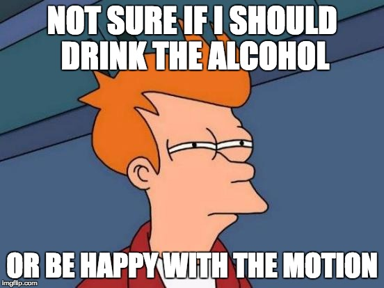 Futurama Fry Meme | NOT SURE IF I SHOULD DRINK THE ALCOHOL OR BE HAPPY WITH THE MOTION | image tagged in memes,futurama fry | made w/ Imgflip meme maker