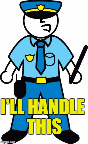 I'LL HANDLE THIS | image tagged in police | made w/ Imgflip meme maker