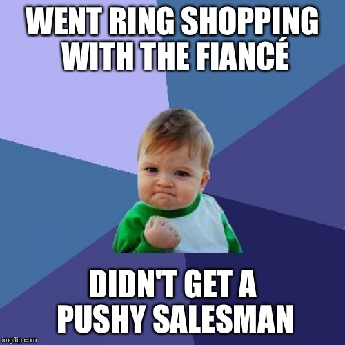 It's about damn time Ghost! | WENT RING SHOPPING WITH THE FIANCÉ DIDN'T GET A PUSHY SALESMAN | image tagged in memes,success kid,ring shopping,engagement,ball and chain | made w/ Imgflip meme maker