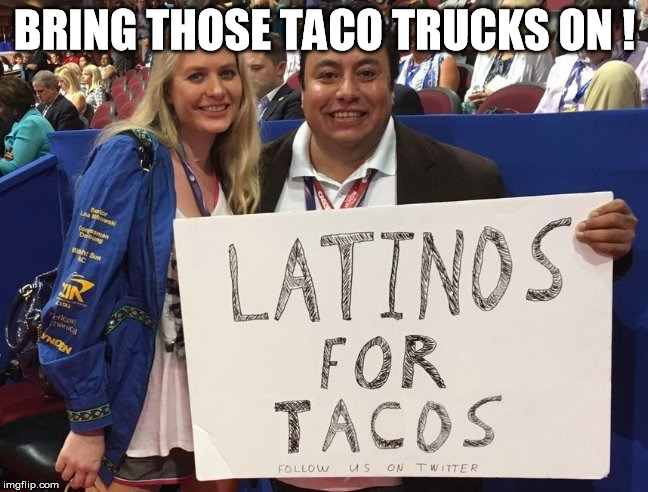 BRING THOSE TACO TRUCKS ON ! | image tagged in tacos,taco,taco trucks,latinos,dump trump,nevertrump | made w/ Imgflip meme maker