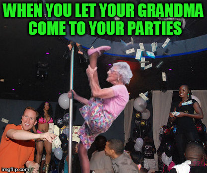 WHEN YOU LET YOUR GRANDMA COME TO YOUR PARTIES | image tagged in granny,grandma,stripper,stripper pole,tips,sexy dancer | made w/ Imgflip meme maker