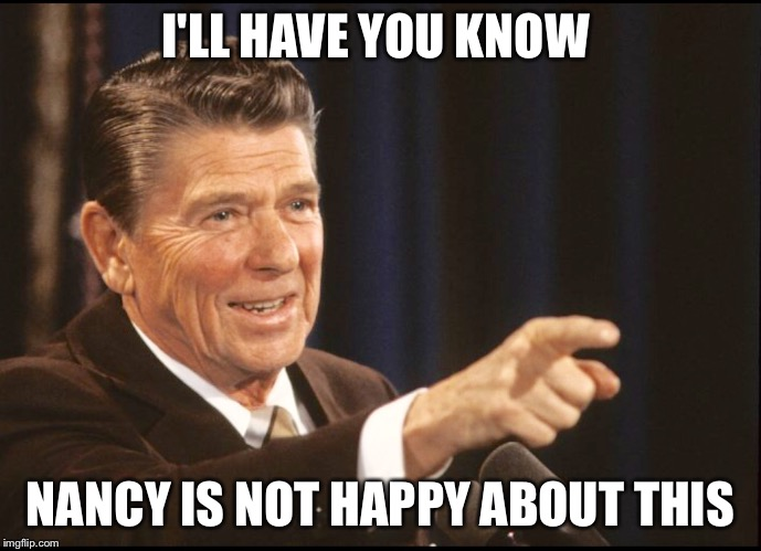 RONALD REAGAN POINTING | I'LL HAVE YOU KNOW NANCY IS NOT HAPPY ABOUT THIS | image tagged in ronald reagan pointing | made w/ Imgflip meme maker