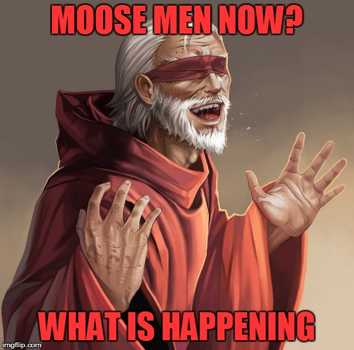 MOOSE MEN NOW? WHAT IS HAPPENING | made w/ Imgflip meme maker