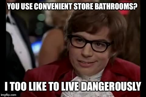 Stopped at 2 different stores trying to find a place to tinkle. Decided I could hold it until I got home. | YOU USE CONVENIENT STORE BATHROOMS? I TOO LIKE TO LIVE DANGEROUSLY | image tagged in memes,i too like to live dangerously | made w/ Imgflip meme maker