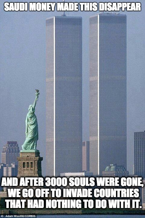 911 - Saudi Money |  SAUDI MONEY MADE THIS DISAPPEAR; AND AFTER 3000 SOULS WERE GONE, WE GO OFF TO INVADE COUNTRIES THAT HAD NOTHING TO DO WITH IT. | image tagged in 911,9/11,saudi arabia,saudi | made w/ Imgflip meme maker