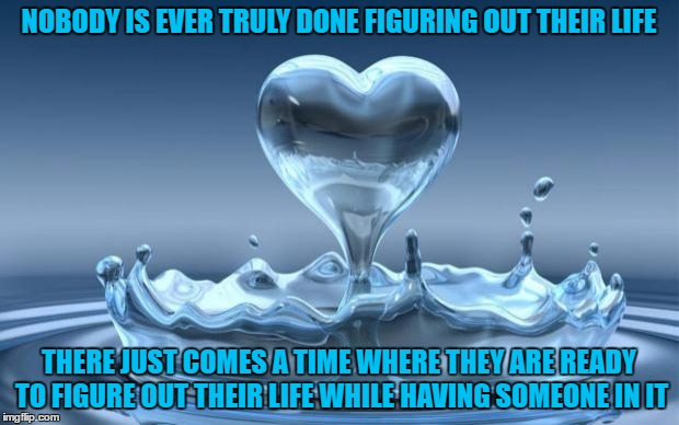 Deep Stuff | NOBODY IS EVER TRULY DONE FIGURING OUT THEIR LIFE THERE JUST COMES A TIME WHERE THEY ARE READY TO FIGURE OUT THEIR LIFE WHILE HAVING SOMEONE | image tagged in water heart,think,true love,facebook,hope | made w/ Imgflip meme maker