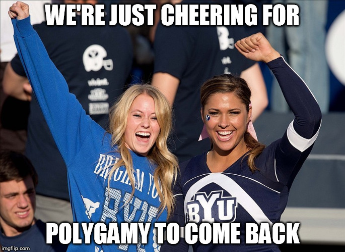 BYU Polygamy | WE'RE JUST CHEERING FOR POLYGAMY TO COME BACK | image tagged in mormon,polygamy,byu,girl,cheer | made w/ Imgflip meme maker