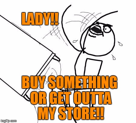 table flip 2 | LADY!! BUY SOMETHING OR GET OUTTA MY STORE!! | image tagged in table flip 2 | made w/ Imgflip meme maker