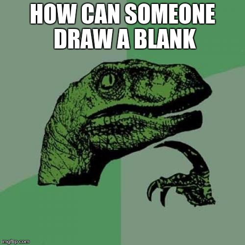Philosoraptor Meme | HOW CAN SOMEONE DRAW A BLANK | image tagged in memes,philosoraptor | made w/ Imgflip meme maker