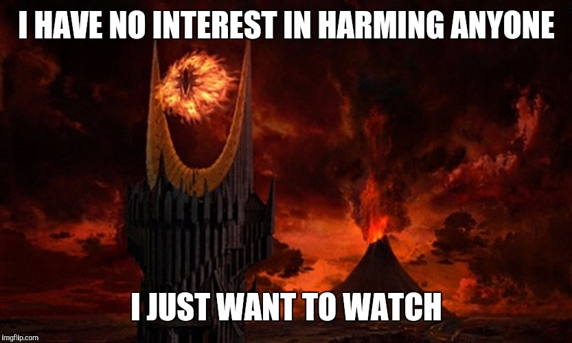 Eye of Sauron | I HAVE NO INTEREST IN HARMING ANYONE I JUST WANT TO WATCH | image tagged in eye of sauron | made w/ Imgflip meme maker