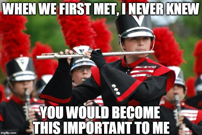 Flute/Marching Band Love | WHEN WE FIRST MET, I NEVER KNEW YOU WOULD BECOME THIS IMPORTANT TO ME | image tagged in band,flute,marching band,love,meme,funny | made w/ Imgflip meme maker