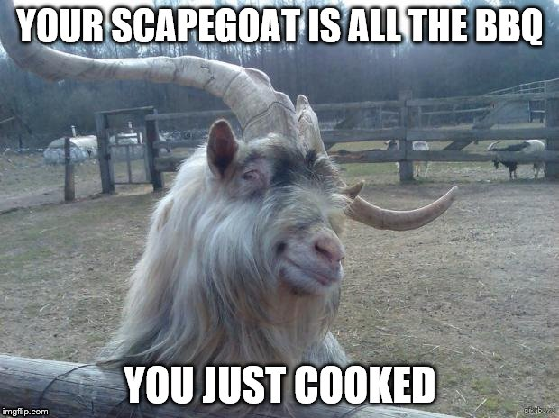 YOUR SCAPEGOAT IS ALL THE BBQ YOU JUST COOKED | made w/ Imgflip meme maker