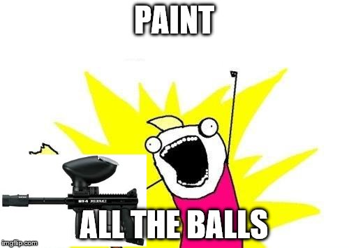X All The Y Meme | PAINT ALL THE BALLS | image tagged in memes,x all the y | made w/ Imgflip meme maker