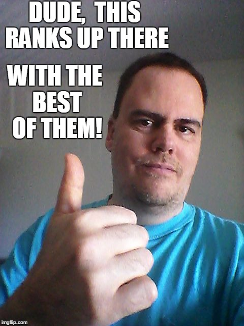 Thumbs up | DUDE,  THIS RANKS UP THERE WITH THE BEST OF THEM! | image tagged in thumbs up | made w/ Imgflip meme maker