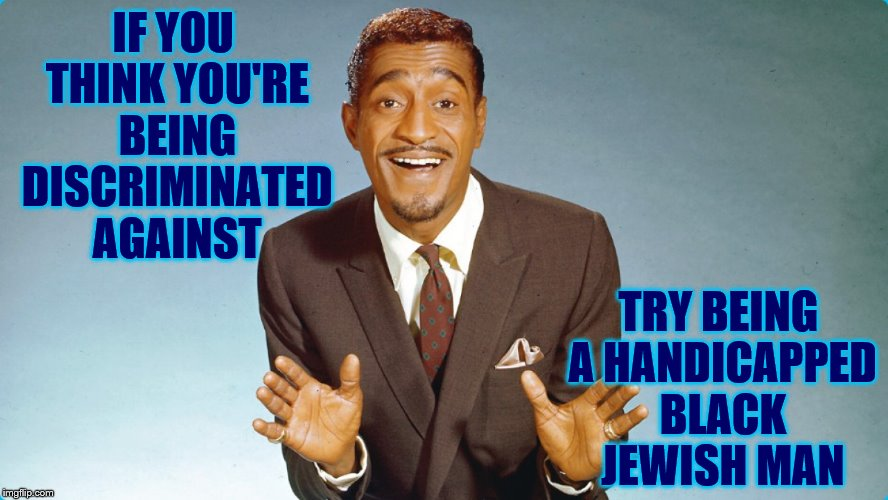 Still became a top earner in entertainment and during the 50s and 60s too! | IF YOU THINK YOU'RE BEING DISCRIMINATED AGAINST TRY BEING A HANDICAPPED BLACK JEWISH MAN | image tagged in memes,sammy davis jr | made w/ Imgflip meme maker