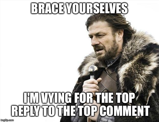 Brace Yourselves X is Coming Meme | BRACE YOURSELVES I'M VYING FOR THE TOP REPLY TO THE TOP COMMENT | image tagged in memes,brace yourselves x is coming | made w/ Imgflip meme maker