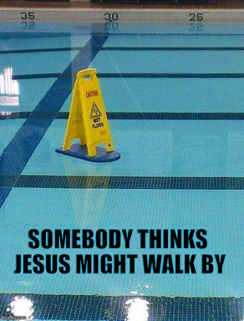 If you slipped and fell on holy water,who would pass judgement if you filed a suit? | SOMEBODY THINKS JESUS MIGHT WALK BY | image tagged in religion,jesus | made w/ Imgflip meme maker