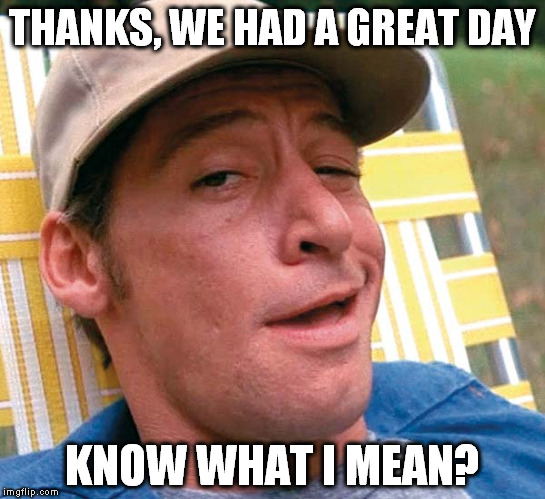 THANKS, WE HAD A GREAT DAY KNOW WHAT I MEAN? | made w/ Imgflip meme maker