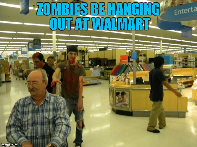 ZOMBIES BE HANGING OUT AT WALMART | made w/ Imgflip meme maker