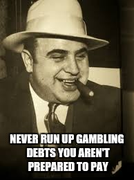 Capone | NEVER RUN UP GAMBLING DEBTS YOU AREN'T PREPARED TO PAY | image tagged in capone | made w/ Imgflip meme maker
