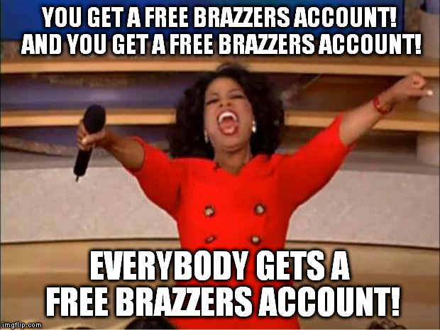 Oprah You Get A Meme | YOU GET A FREE BRAZZERS ACCOUNT! AND YOU GET A FREE BRAZZERS ACCOUNT! EVERYBODY GETS A FREE BRAZZERS ACCOUNT! | image tagged in memes,oprah you get a | made w/ Imgflip meme maker