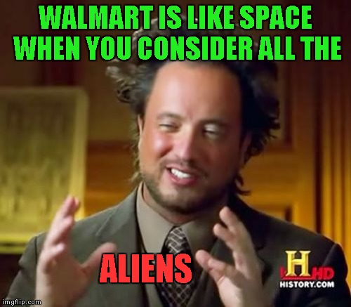 Ancient Aliens Meme | WALMART IS LIKE SPACE WHEN YOU CONSIDER ALL THE ALIENS | image tagged in memes,ancient aliens | made w/ Imgflip meme maker