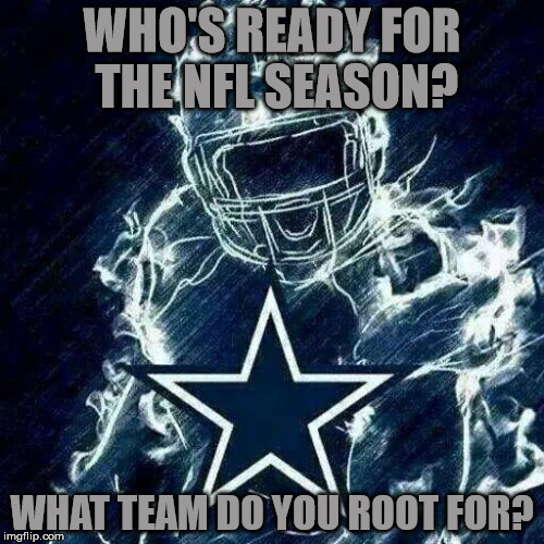 Who's ready for NFL kickoff!? | WHO'S READY FOR THE NFL SEASON? WHAT TEAM DO YOU ROOT FOR? | image tagged in dallas cowboys player art,damn it tony,five championships,america's team,my templates challenge | made w/ Imgflip meme maker