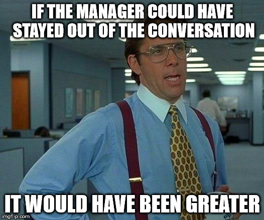 That Would Be Great Meme | IF THE MANAGER COULD HAVE STAYED OUT OF THE CONVERSATION IT WOULD HAVE BEEN GREATER | image tagged in memes,that would be great | made w/ Imgflip meme maker