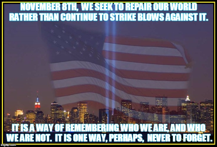 9/11 Memorial  |  NOVEMBER 8TH,  WE SEEK TO REPAIR OUR WORLD RATHER THAN CONTINUE TO STRIKE BLOWS AGAINST IT. IT IS A WAY OF REMEMBERING WHO WE ARE, AND WHO WE ARE NOT.  IT IS ONE WAY, PERHAPS,  NEVER TO FORGET. | image tagged in 9/11 memorial,trump,never forget,remember | made w/ Imgflip meme maker