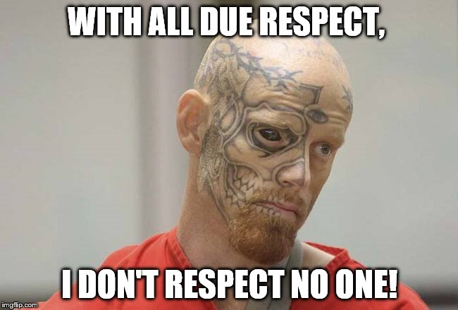 convict |  WITH ALL DUE RESPECT, I DON'T RESPECT NO ONE! | image tagged in convict | made w/ Imgflip meme maker