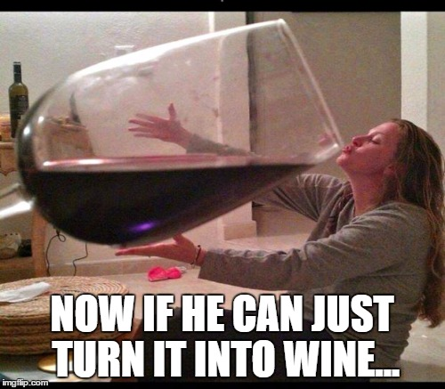 NOW IF HE CAN JUST TURN IT INTO WINE... | made w/ Imgflip meme maker
