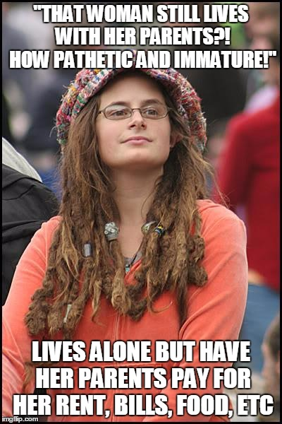 "College Liberal Meme | ""THAT WOMAN STILL LIVES WITH HER PARENTS?! HOW PATHETIC AND IMMATURE!"" LIVES ALONE BUT HAVE HER PARENTS PAY FOR HER RENT, BILLS, FOOD, ETC 