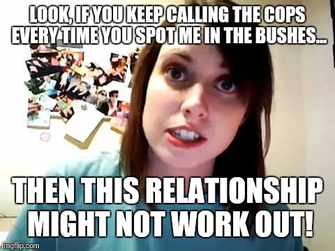 I saw her again last night... |  LOOK, IF YOU KEEP CALLING THE COPS EVERY TIME YOU SPOT ME IN THE BUSHES... THEN THIS RELATIONSHIP MIGHT NOT WORK OUT! | image tagged in overly attached girlfriend serious,psycho,love is a four letter word | made w/ Imgflip meme maker