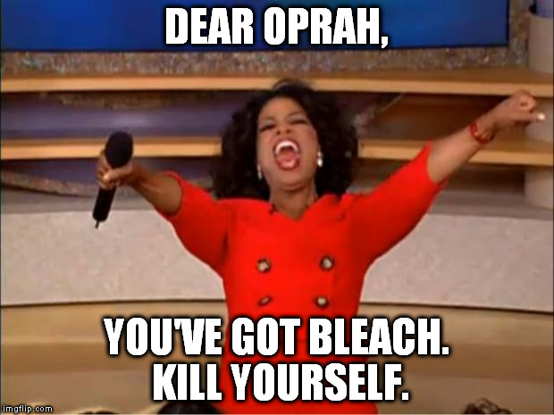 Kill yourself. |  DEAR OPRAH, YOU'VE GOT BLEACH. KILL YOURSELF. | image tagged in memes,oprah you get a,kill yourself,drink bleach | made w/ Imgflip meme maker