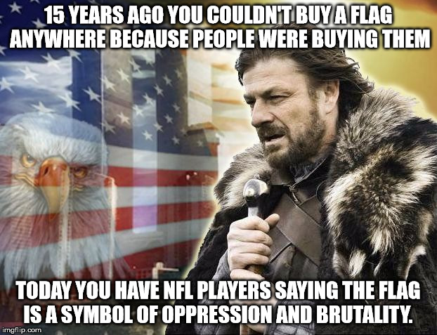 brace yourself 9/11 | 15 YEARS AGO YOU COULDN'T BUY A FLAG ANYWHERE BECAUSE PEOPLE WERE BUYING THEM TODAY YOU HAVE NFL PLAYERS SAYING THE FLAG IS A SYMBOL OF OPPR | image tagged in brace yourself 9/11 | made w/ Imgflip meme maker