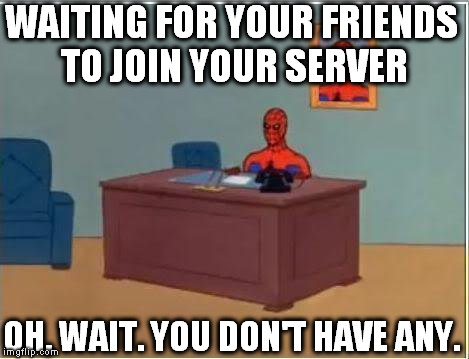 Spiderman Computer Desk | WAITING FOR YOUR FRIENDS TO JOIN YOUR SERVER OH, WAIT. YOU DON'T HAVE ANY. | image tagged in memes,spiderman computer desk,spiderman,server,no friends,mmorpg | made w/ Imgflip meme maker