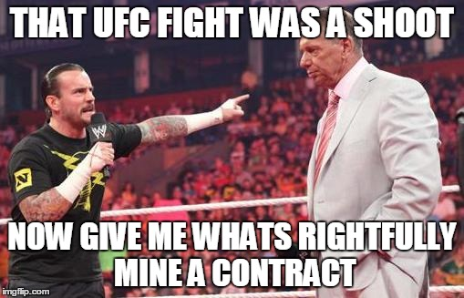 CM Punk  | THAT UFC FIGHT WAS A SHOOT NOW GIVE ME WHATS RIGHTFULLY MINE A CONTRACT | image tagged in cm punk | made w/ Imgflip meme maker
