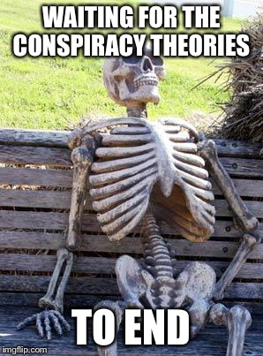 Waiting Skeleton Meme | WAITING FOR THE CONSPIRACY THEORIES TO END | image tagged in memes,waiting skeleton | made w/ Imgflip meme maker
