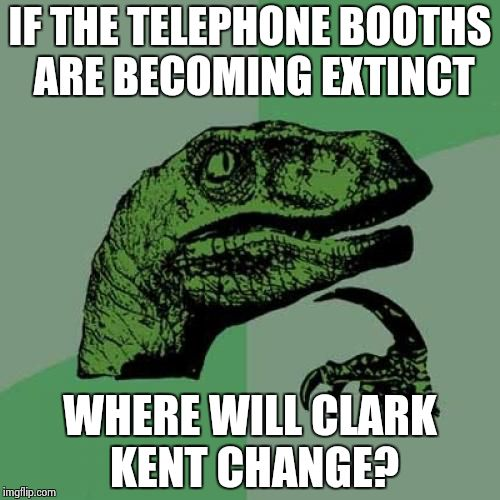 Philosoraptor Meme | IF THE TELEPHONE BOOTHS ARE BECOMING EXTINCT WHERE WILL CLARK KENT CHANGE? | image tagged in memes,philosoraptor | made w/ Imgflip meme maker
