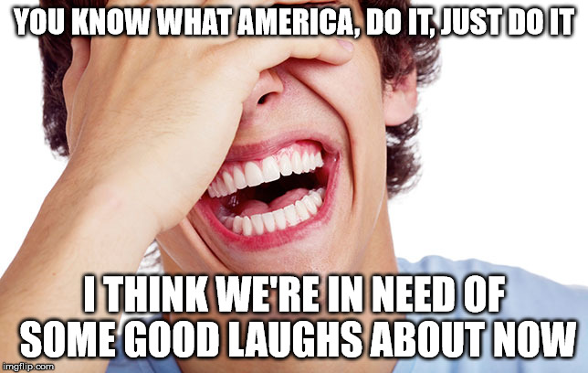YOU KNOW WHAT AMERICA, DO IT, JUST DO IT I THINK WE'RE IN NEED OF SOME GOOD LAUGHS ABOUT NOW | made w/ Imgflip meme maker