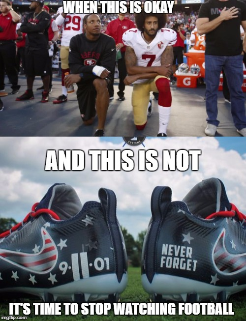 WHEN THIS IS OKAY IT'S TIME TO STOP WATCHING FOOTBALL AND THIS IS NOT | image tagged in nfl,911,september 11th,football,america,protest | made w/ Imgflip meme maker