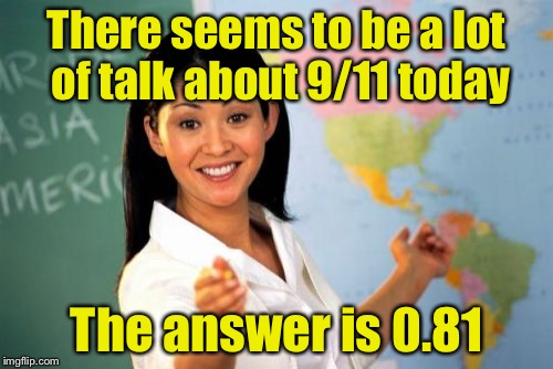 Unhelpful High School Teacher Meme | There seems to be a lot of talk about 9/11 today The answer is 0.81 | image tagged in memes,unhelpful high school teacher | made w/ Imgflip meme maker