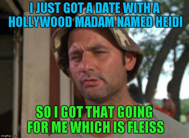 I tried so hard not to do one of these...with good reason no doubt...LOL | I JUST GOT A DATE WITH A HOLLYWOOD MADAM NAMED HEIDI SO I GOT THAT GOING FOR ME WHICH IS FLEISS | image tagged in memes,so i got that goin for me which is nice | made w/ Imgflip meme maker