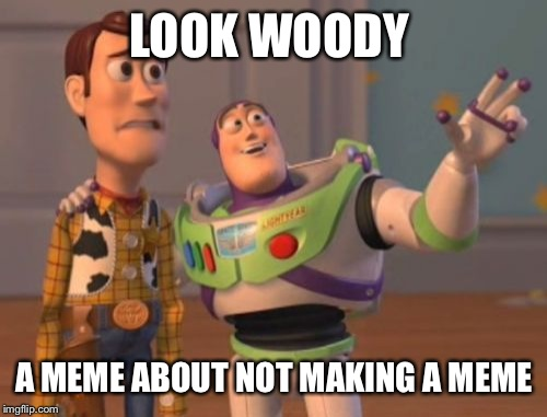 X, X Everywhere Meme | LOOK WOODY A MEME ABOUT NOT MAKING A MEME | image tagged in memes,x x everywhere | made w/ Imgflip meme maker