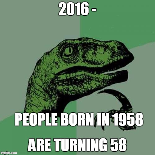 Philosoraptor | 2016 - ARE TURNING 58 PEOPLE BORN IN 1958 | image tagged in memes,philosoraptor,deep,1958,58,turning | made w/ Imgflip meme maker