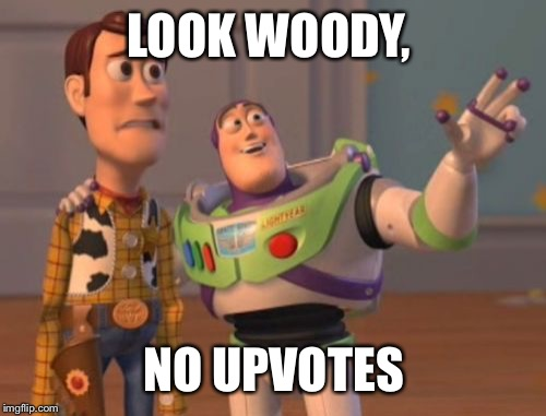 X, X Everywhere Meme | LOOK WOODY, NO UPVOTES | image tagged in memes,x x everywhere | made w/ Imgflip meme maker