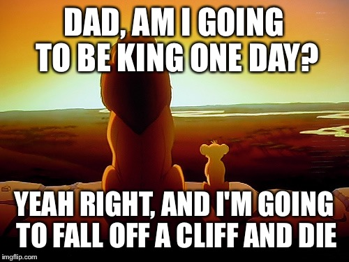 Lion King | DAD, AM I GOING TO BE KING ONE DAY? YEAH RIGHT, AND I'M GOING TO FALL OFF A CLIFF AND DIE | image tagged in memes,lion king | made w/ Imgflip meme maker